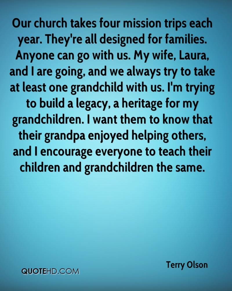 Our church takes four mission trips each year. They're all designed for families. Anyone can go with us. My wife, Laura, and I are going, and we always try to take at least one grandchild with us. I'm trying to build a legacy, a heritage for my grandchildren. I want them to know that their grandpa enjoyed helping others, and I encourage everyone to teach their children and grandchildren the same.