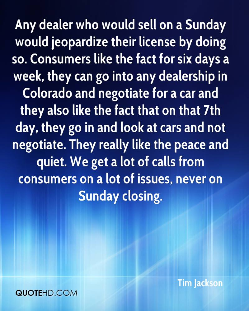 Any dealer who would sell on a Sunday would jeopardize their license by doing so. Consumers like the fact for six days a week, they can go into any dealership in Colorado and negotiate for a car and they also like the fact that on that 7th day, they go in and look at cars and not negotiate. They really like the peace and quiet. We get a lot of calls from consumers on a lot of issues, never on Sunday closing.
