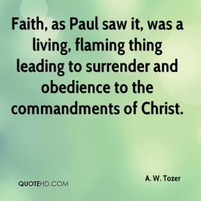 A. W. Tozer - Faith, as Paul saw it, was a living, flaming thing leading to surrender and obedience to the commandments of Christ.