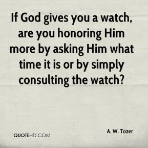 If God gives you a watch, are you honoring Him more by asking Him what time it is or by simply consulting the watch?