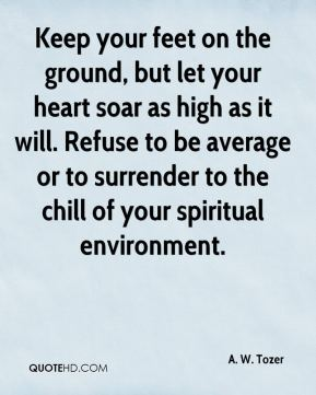 A. W. Tozer - Keep your feet on the ground, but let your heart soar as high as it will. Refuse to be average or to surrender to the chill of your spiritual environment.