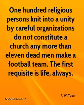 A. W. Tozer - One hundred religious persons knit into a unity by careful organizations do not constitute a church any more than eleven dead men make a football team. The first requisite is life, always.
