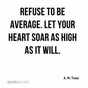 A. W. Tozer - Refuse to be average. Let your heart soar as high as it will.