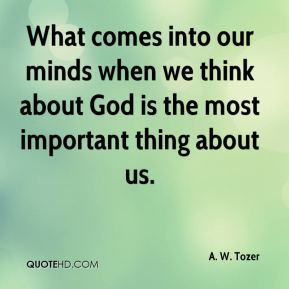 A. W. Tozer - What comes into our minds when we think about God is the most important thing about us.
