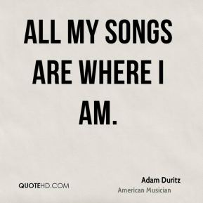 All my songs are where I am.