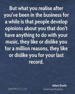 But what you realise after you've been in the business for a while is that people develop opinions about you that don't have anything to do with your music, they like or dislike you for a million reasons, they like or dislike you for your last record.