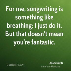 For me, songwriting is something like breathing: I just do it. But that doesn't mean you're fantastic.