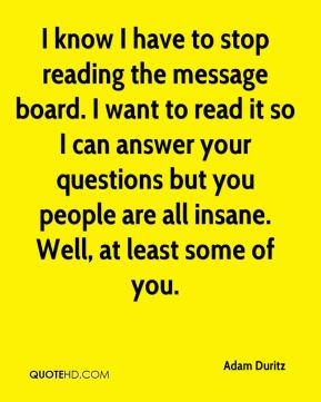 Adam Duritz - I know I have to stop reading the message board. I want to read it so I can answer your questions but you people are all insane. Well, at least some of you.