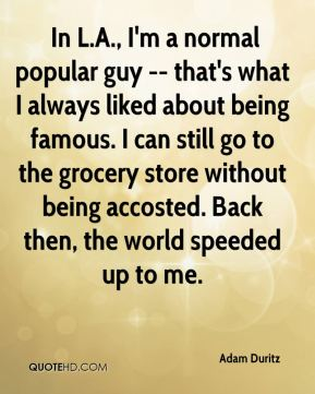 Adam Duritz -  In L.A., I'm a normal popular guy -- that's what I always liked about being famous. I can still go to the grocery store without being accosted. Back then, the world speeded up to me.