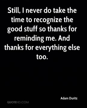 Adam Duritz - Still, I never do take the time to recognize the good stuff so thanks for reminding me. And thanks for everything else too.