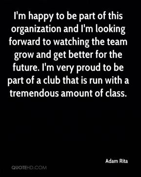 Adam Rita - I'm happy to be part of this organization and I'm looking forward to watching the team grow and get better for the future. I'm very proud to be part of a club that is run with a tremendous amount of class.