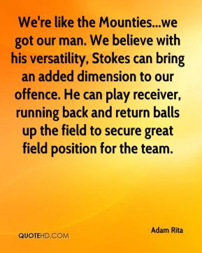 Adam Rita - We're like the Mounties...we got our man. We believe with his versatility, Stokes can bring an added dimension to our offence. He can play receiver, running back and return balls up the field to secure great field position for the team.
