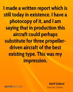 Adolf Galland - I made a written report which is still today in existence. I have a photocopy of it, and I am saying that in production this aircraft could perhaps substitute for three propeller- driven aircraft of the best existing type. This was my impression.