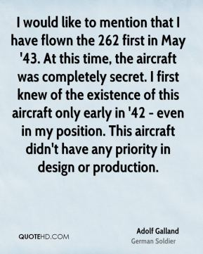 Adolf Galland - I would like to mention that I have flown the 262 first in May '43. At this time, the aircraft was completely secret. I first knew of the existence of this aircraft only early in '42 - even in my position. This aircraft didn't have any priority in design or production.