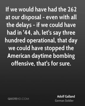 Adolf Galland - If we would have had the 262 at our disposal - even with all the delays - if we could have had in '44, ah, let's say three hundred operational, that day we could have stopped the American daytime bombing offensive, that's for sure.