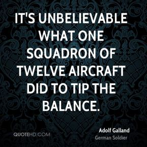 Adolf Galland - It's unbelievable what one squadron of twelve aircraft did to tip the balance.