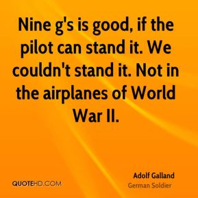 Adolf Galland - Nine g's is good, if the pilot can stand it. We couldn't stand it. Not in the airplanes of World War II.