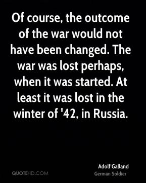 Of course, the outcome of the war would not have been changed. The war was lost perhaps, when it was started. At least it was lost in the winter of '42, in Russia.