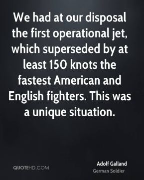 Adolf Galland - We had at our disposal the first operational jet, which superseded by at least 150 knots the fastest American and English fighters. This was a unique situation.
