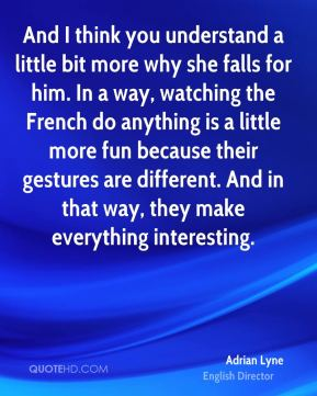 And I think you understand a little bit more why she falls for him. In a way, watching the French do anything is a little more fun because their gestures are different. And in that way, they make everything interesting.