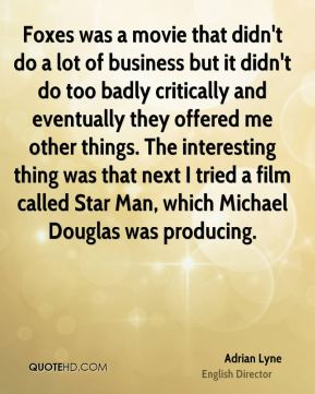 Adrian Lyne - Foxes was a movie that didn't do a lot of business but it didn't do too badly critically and eventually they offered me other things. The interesting thing was that next I tried a film called Star Man, which Michael Douglas was producing.