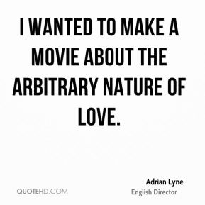 I wanted to make a movie about the arbitrary nature of love.