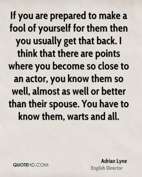 If you are prepared to make a fool of yourself for them then you usually get that back. I think that there are points where you become so close to an actor, you know them so well, almost as well or better than their spouse. You have to know them, warts and all.