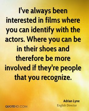 I've always been interested in films where you can identify with the actors. Where you can be in their shoes and therefore be more involved if they're people that you recognize.