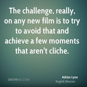 Adrian Lyne - The challenge, really, on any new film is to try to avoid that and achieve a few moments that aren't cliche.