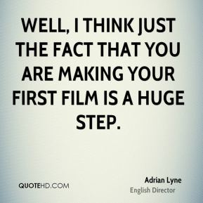 Well, I think just the fact that you are making your first film is a huge step.