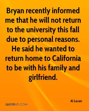 Al Lavan - Bryan recently informed me that he will not return to the university this fall due to personal reasons. He said he wanted to return home to California to be with his family and girlfriend.