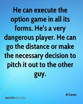 Al Lavan - He can execute the option game in all its forms. He's a very dangerous player. He can go the distance or make the necessary decision to pitch it out to the other guy.