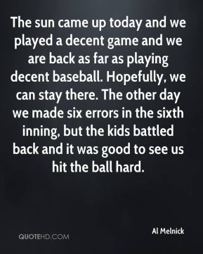 Al Melnick - The sun came up today and we played a decent game and we are back as far as playing decent baseball. Hopefully, we can stay there. The other day we made six errors in the sixth inning, but the kids battled back and it was good to see us hit the ball hard.