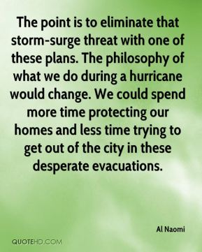 Al Naomi - The point is to eliminate that storm-surge threat with one of these plans. The philosophy of what we do during a hurricane would change. We could spend more time protecting our homes and less time trying to get out of the city in these desperate evacuations.