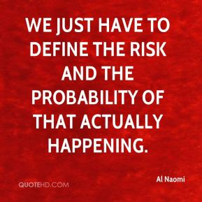 Al Naomi - We just have to define the risk and the probability of that actually happening.