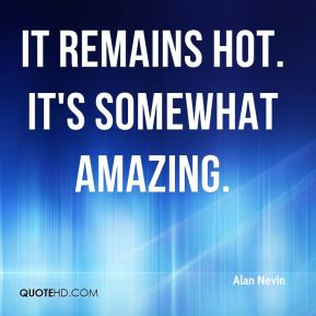 Alan Nevin - It remains hot. It's somewhat amazing.