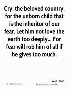 Cry, the beloved country, for the unborn child that is the inheritor of our fear. Let him not love the earth too deeply... For fear will rob him of all if he gives too much.