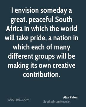 Alan Paton - I envision someday a great, peaceful South Africa in which the world will take pride, a nation in which each of many different groups will be making its own creative contribution.