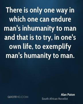 Alan Paton - There is only one way in which one can endure man's inhumanity to man and that is to try, in one's own life, to exemplify man's humanity to man.