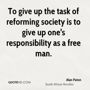 To give up the task of reforming society is to give up one's responsibility as a free man.