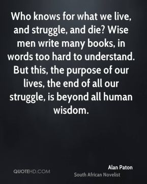 Who knows for what we live, and struggle, and die? Wise men write many books, in words too hard to understand. But this, the purpose of our lives, the end of all our struggle, is beyond all human wisdom.