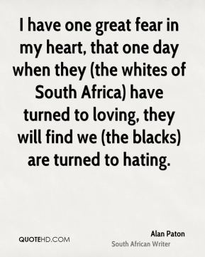 Alan Paton - I have one great fear in my heart, that one day when they are turned to loving, they will find we are turned to hating.