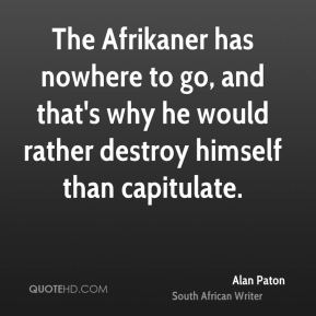 The Afrikaner has nowhere to go, and that's why he would rather destroy himself than capitulate.