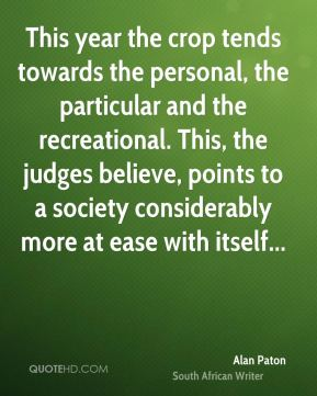 Alan Paton - This year the crop tends towards the personal, the particular and the recreational. This, the judges believe, points to a society considerably more at ease with itself...