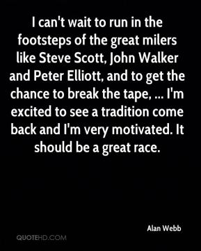 I can't wait to run in the footsteps of the great milers like Steve Scott, John Walker and Peter Elliott, and to get the chance to break the tape, ... I'm excited to see a tradition come back and I'm very motivated. It should be a great race.