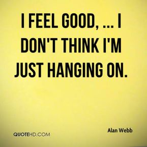 I feel good, ... I don't think I'm just hanging on.