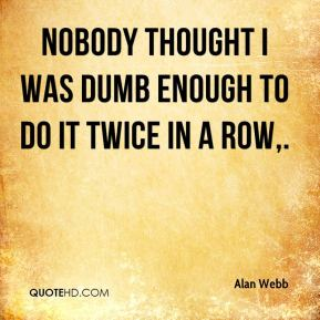 Alan Webb - Nobody thought I was dumb enough to do it twice in a row.