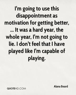Alana Beard - I'm going to use this disappointment as motivation for getting better, ... It was a hard year, the whole year, I'm not going to lie. I don't feel that I have played like I'm capable of playing.