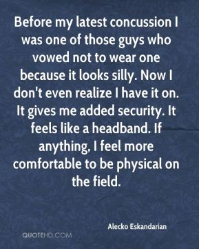 Alecko Eskandarian - Before my latest concussion I was one of those guys who vowed not to wear one because it looks silly. Now I don't even realize I have it on. It gives me added security. It feels like a headband. If anything, I feel more comfortable to be physical on the field.