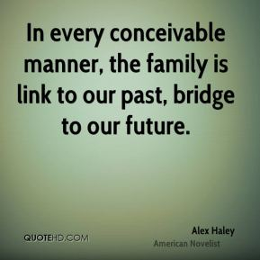 Alex Haley - In every conceivable manner, the family is link to our past, bridge to our future.